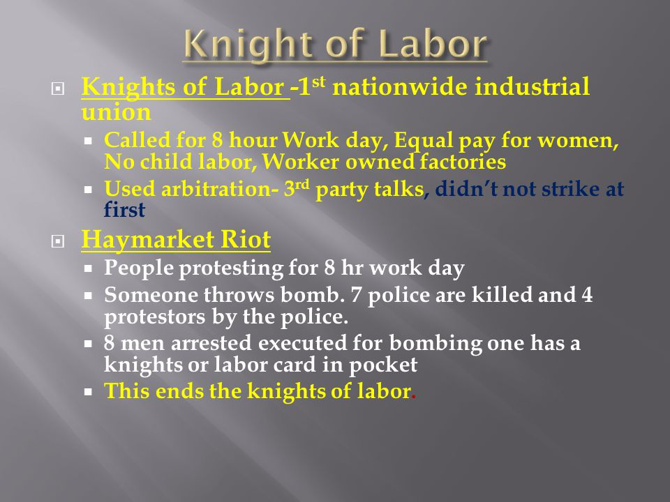  Knights of Labor -1 st nationwide industrial union  Called for 8 hour Work day, Equal pay for women, No child labor, Worker owned factories  Used