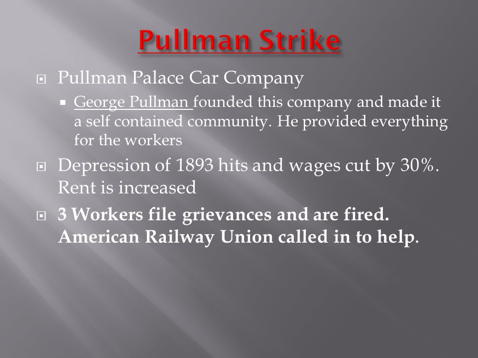  Pullman Palace Car Company  George Pullman founded this company and made it a self contained community. He provided everything for the workers  De
