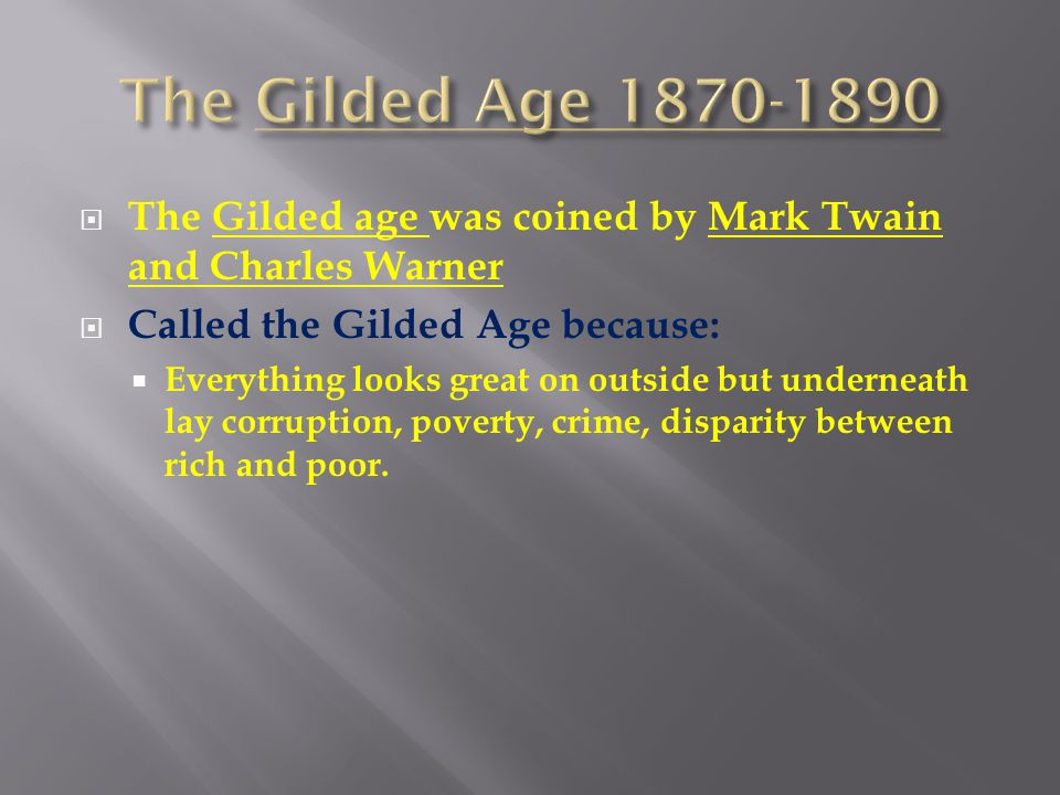  The Gilded age was coined by Mark Twain and Charles Warner  Called the Gilded Age because:  Everything looks great on outside but underneath lay c