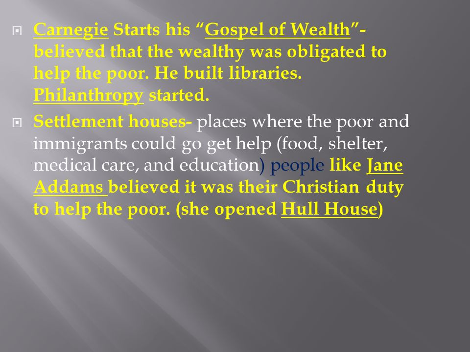 """ Carnegie Starts his """"Gospel of Wealth""""- believed that the wealthy was obligated to help the poor. He built libraries. Philanthropy started.  Settle"""