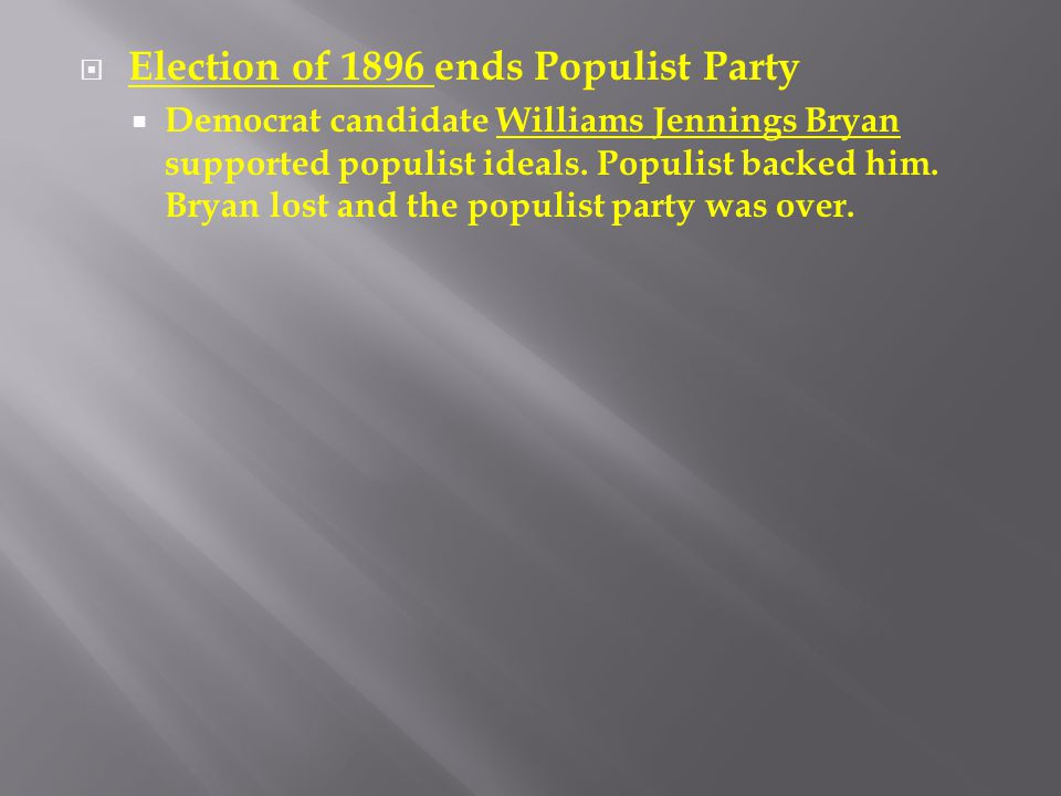 Election of 1896 ends Populist Party  Democrat candidate Williams Jennings Bryan supported populist ideals. Populist backed him. Bryan lost and the