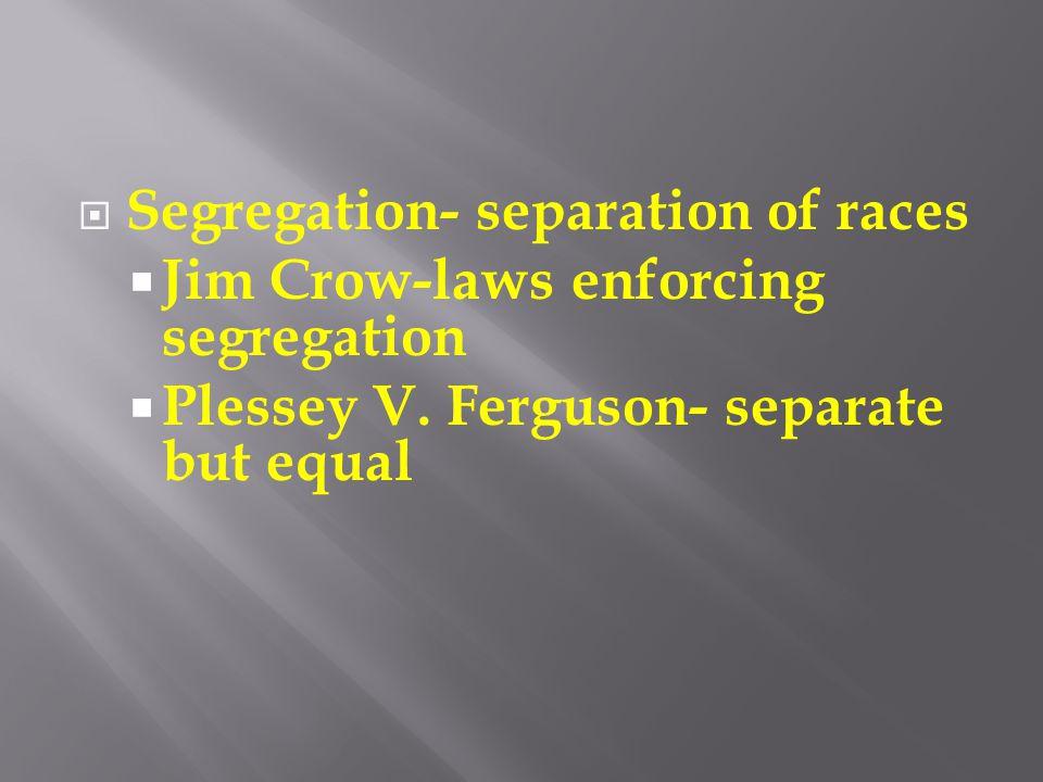  Segregation- separation of races  Jim Crow-laws enforcing segregation  Plessey V. Ferguson- separate but equal