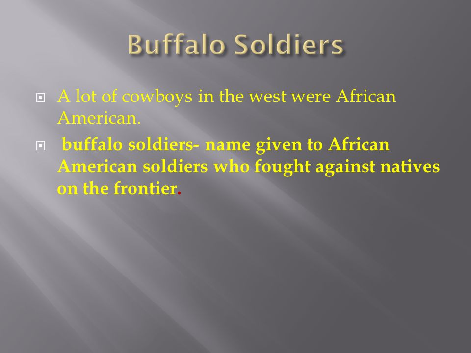  A lot of cowboys in the west were African American.  buffalo soldiers- name given to African American soldiers who fought against natives on the fr