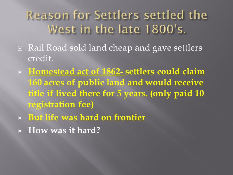  Rail Road sold land cheap and gave settlers credit.  Homestead act of 1862- settlers could claim 160 acres of public land and would receive title i