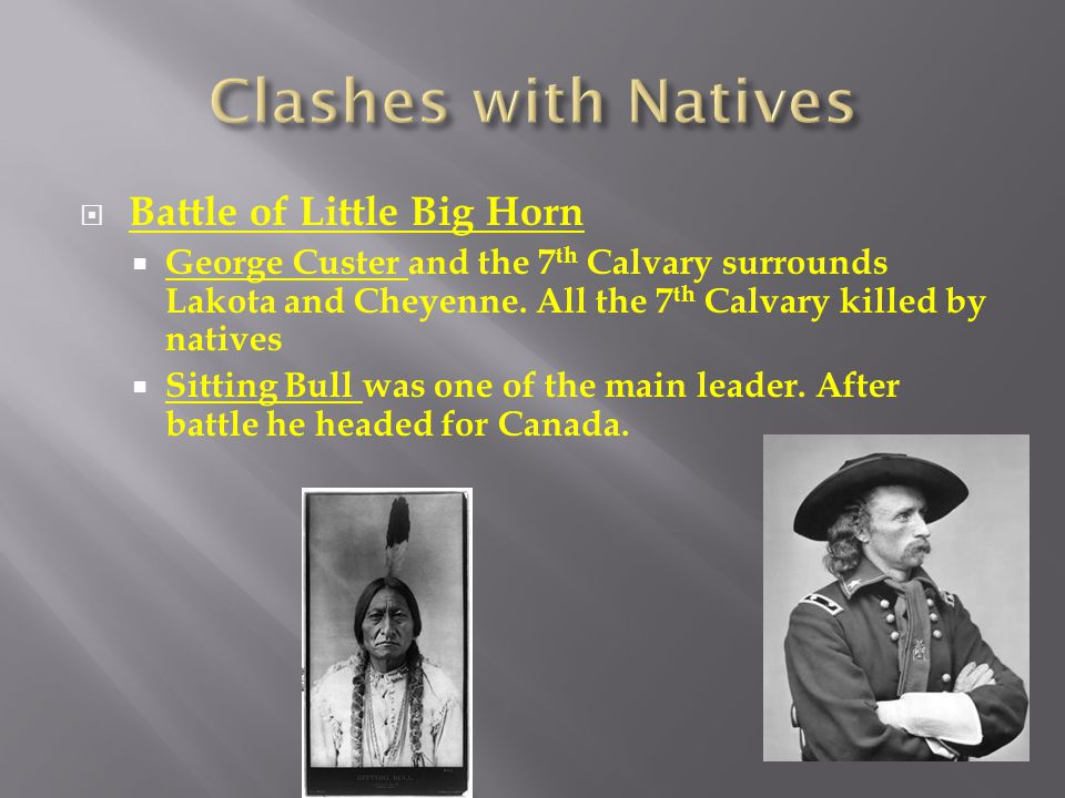  Battle of Little Big Horn  George Custer and the 7 th Calvary surrounds Lakota and Cheyenne. All the 7 th Calvary killed by natives  Sitting Bull