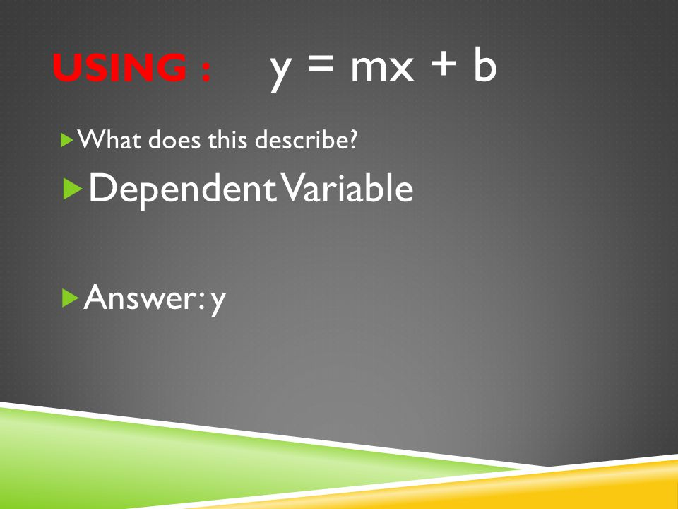 USING : y = mx + b  What does this describe?  Dependent Variable  Answer: y