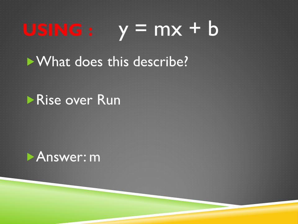 USING : y = mx + b  What does this describe?  It stays y when writing an equation.  Answer: y