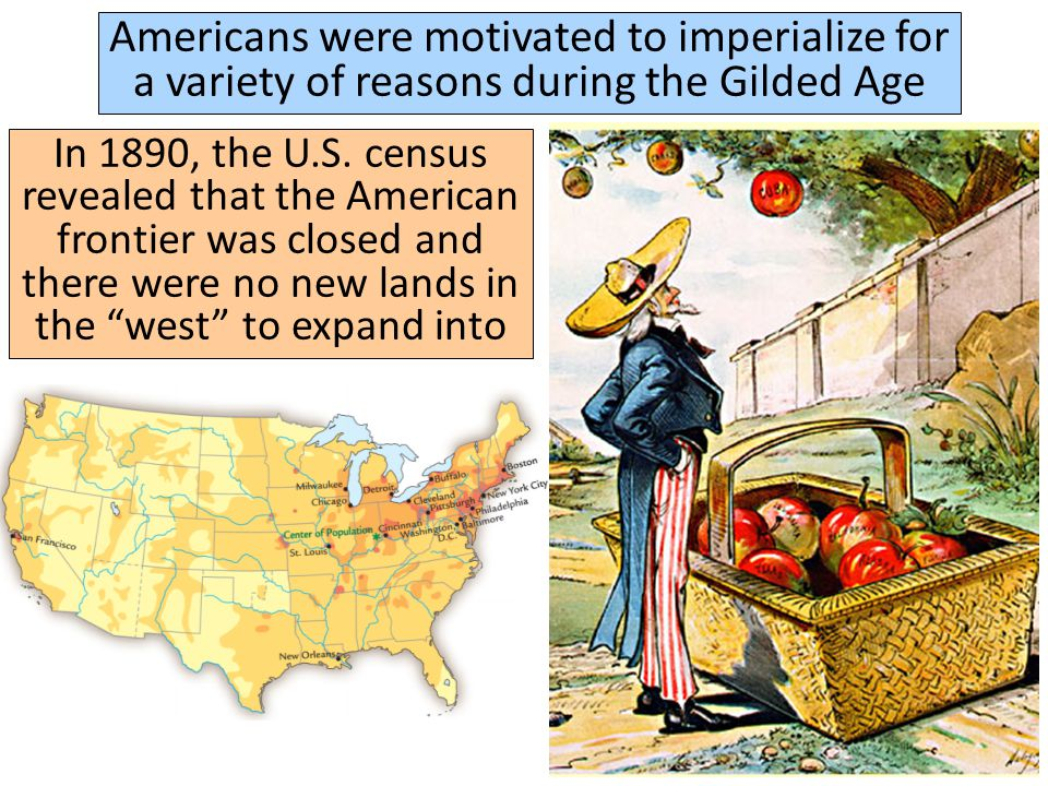 Americans were motivated to imperialize for a variety of reasons during the Gilded Age Americans felt the need to keep up with other European imperial nations who were building colonies