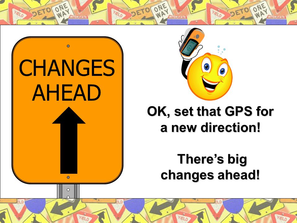 10 OK, set that GPS for a new direction! There's big changes ahead! CHANGES AHEAD
