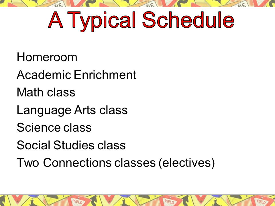 Homeroom Academic Enrichment Math class Language Arts class Science class Social Studies class Two Connections classes (electives)