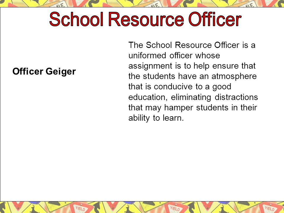 The School Resource Officer is a uniformed officer whose assignment is to help ensure that the students have an atmosphere that is conducive to a good education, eliminating distractions that may hamper students in their ability to learn.