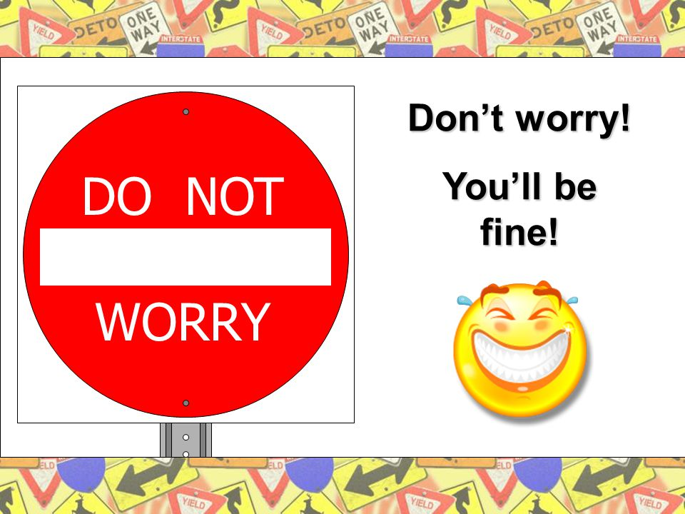 DO NOT WORRY Don't worry! You'll be fine!