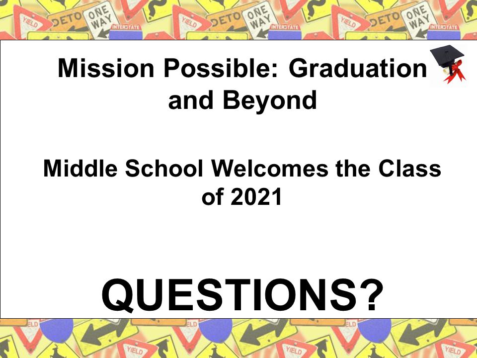 Mission Possible: Graduation and Beyond Middle School Welcomes the Class of 2021 QUESTIONS?
