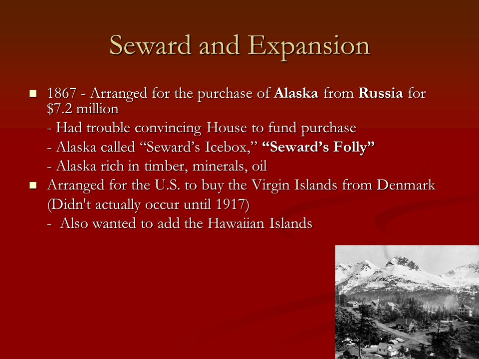 Seward and Expansion 1867 - Arranged for the purchase of Alaska from Russia for $7.2 million 1867 - Arranged for the purchase of Alaska from Russia for $7.2 million - Had trouble convincing House to fund purchase - Alaska called Seward's Icebox, Seward's Folly - Alaska rich in timber, minerals, oil Arranged for the U.S.
