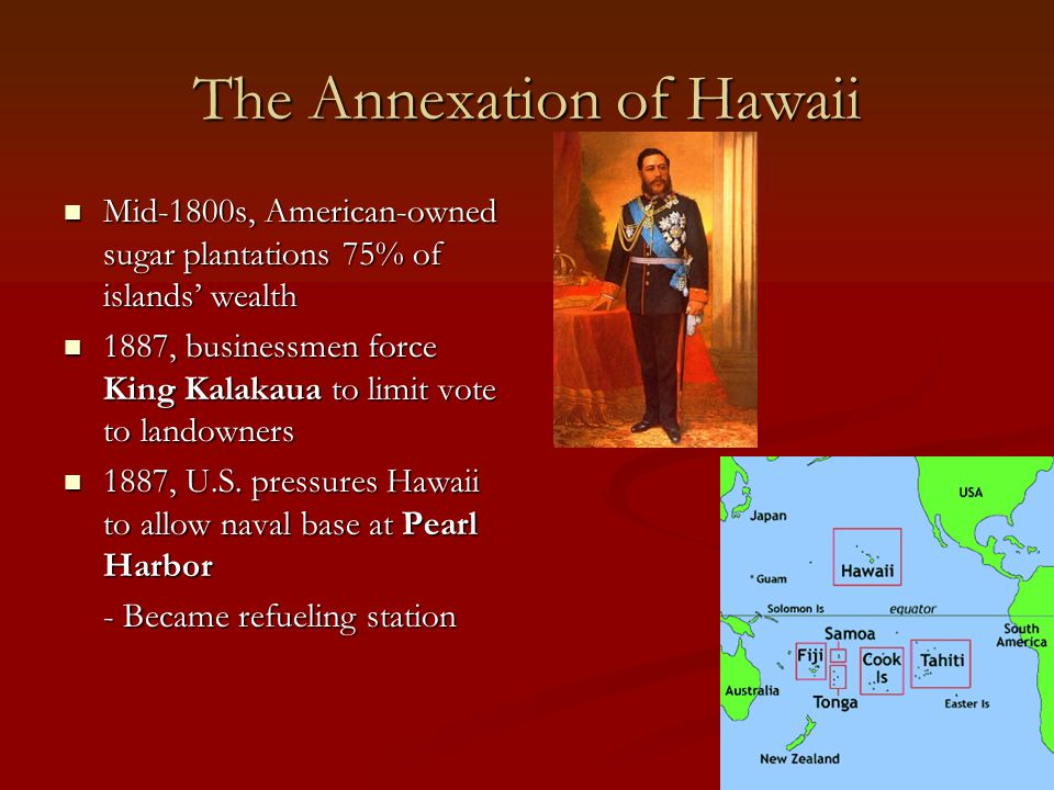 The Annexation of Hawaii Mid-1800s, American-owned sugar plantations 75% of islands' wealth Mid-1800s, American-owned sugar plantations 75% of islands' wealth 1887, businessmen force King Kalakaua to limit vote to landowners 1887, businessmen force King Kalakaua to limit vote to landowners 1887, U.S.