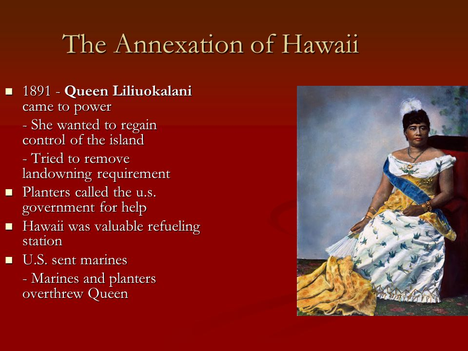 The Annexation of Hawaii 1891 - Queen Liliuokalani came to power 1891 - Queen Liliuokalani came to power - She wanted to regain control of the island - Tried to remove landowning requirement Planters called the u.s.