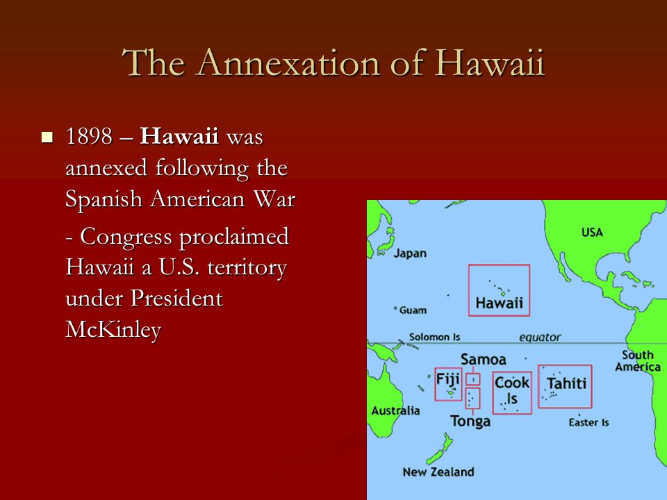 The Annexation of Hawaii 1898 – Hawaii was annexed following the Spanish American War 1898 – Hawaii was annexed following the Spanish American War - C