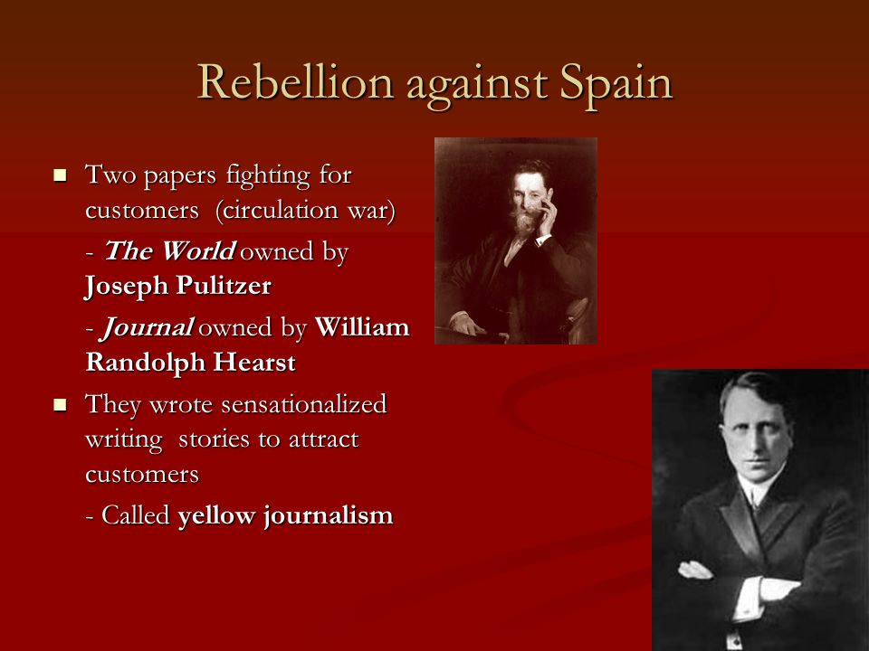 Rebellion against Spain Two papers fighting for customers (circulation war) Two papers fighting for customers (circulation war) - The World owned by Joseph Pulitzer - Journal owned by William Randolph Hearst They wrote sensationalized writing stories to attract customers They wrote sensationalized writing stories to attract customers - Called yellow journalism
