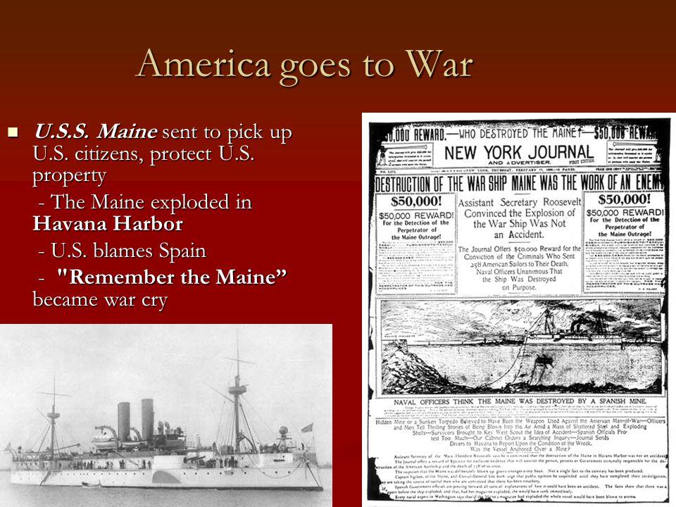 America goes to War U.S.S. Maine sent to pick up U.S. citizens, protect U.S. property U.S.S. Maine sent to pick up U.S. citizens, protect U.S. propert