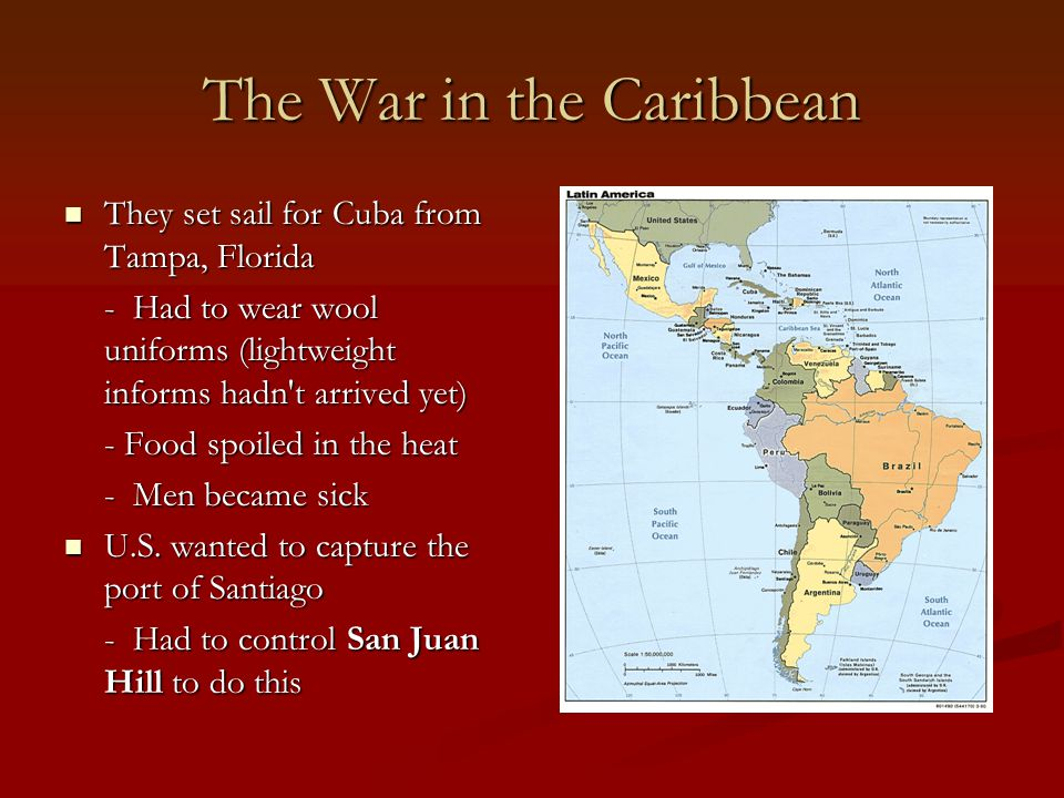 The War in the Caribbean They set sail for Cuba from Tampa, Florida They set sail for Cuba from Tampa, Florida - Had to wear wool uniforms (lightweight informs hadn t arrived yet) - Food spoiled in the heat - Men became sick U.S.