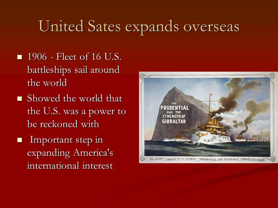 United Sates expands overseas 1906 - Fleet of 16 U.S. battleships sail around the world 1906 - Fleet of 16 U.S. battleships sail around the world Show