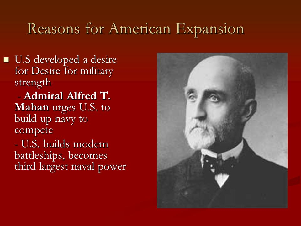 Reasons for American Expansion U.S developed a desire for Desire for military strength U.S developed a desire for Desire for military strength - Admiral Alfred T.