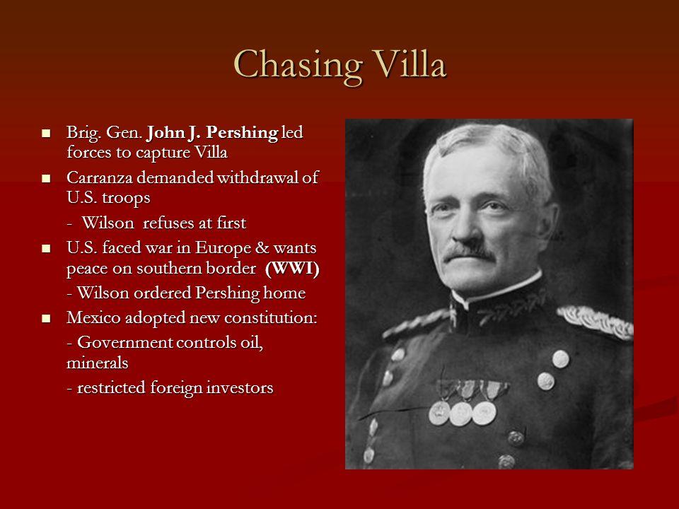 Chasing Villa Brig. Gen. John J. Pershing led forces to capture Villa Brig. Gen. John J. Pershing led forces to capture Villa Carranza demanded withdr