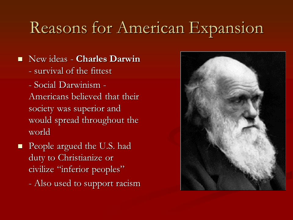 Reasons for American Expansion New ideas - Charles Darwin - survival of the fittest New ideas - Charles Darwin - survival of the fittest - Social Darwinism - Americans believed that their society was superior and would spread throughout the world People argued the U.S.