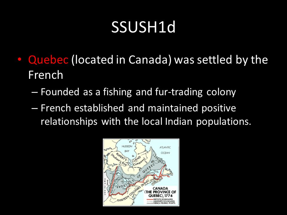 SSUSH1d Quebec (located in Canada) was settled by the French – Founded as a fishing and fur-trading colony – French established and maintained positive relationships with the local Indian populations.