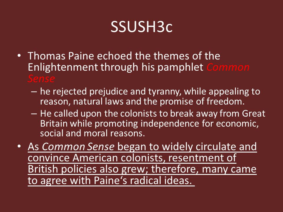 SSUSH3c Thomas Paine echoed the themes of the Enlightenment through his pamphlet Common Sense – he rejected prejudice and tyranny, while appealing to reason, natural laws and the promise of freedom.