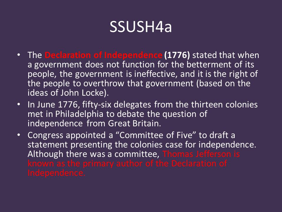 SSUSH4a The Declaration of Independence (1776) stated that when a government does not function for the betterment of its people, the government is ineffective, and it is the right of the people to overthrow that government (based on the ideas of John Locke).