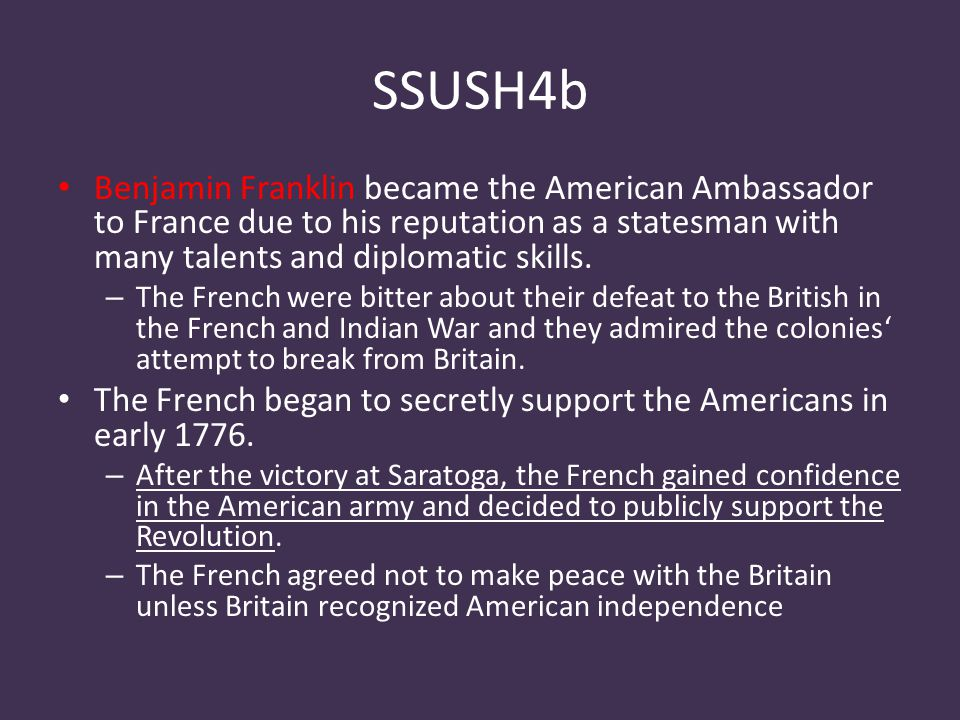 SSUSH4b Benjamin Franklin became the American Ambassador to France due to his reputation as a statesman with many talents and diplomatic skills.