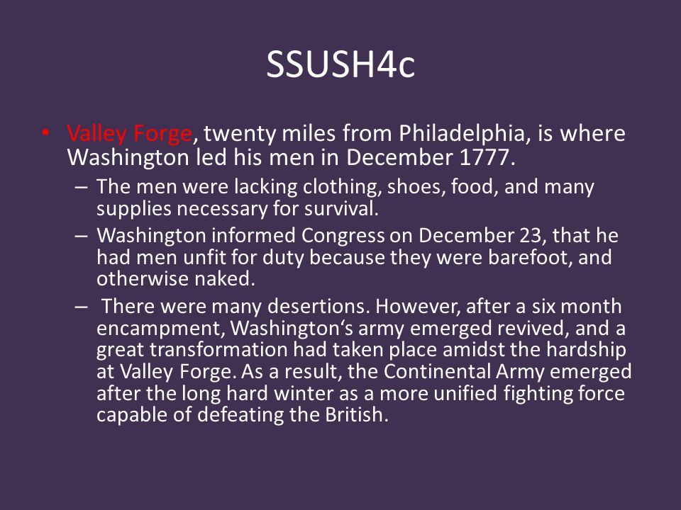 SSUSH4c Valley Forge, twenty miles from Philadelphia, is where Washington led his men in December 1777. – The men were lacking clothing, shoes, food,