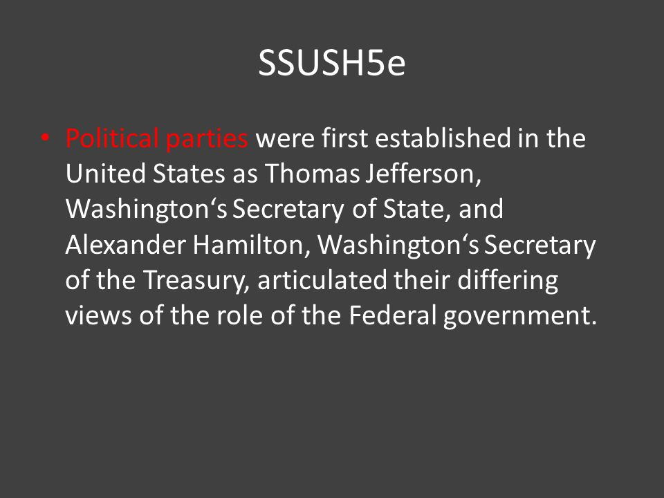 SSUSH5e Political parties were first established in the United States as Thomas Jefferson, Washington's Secretary of State, and Alexander Hamilton, Washington's Secretary of the Treasury, articulated their differing views of the role of the Federal government.