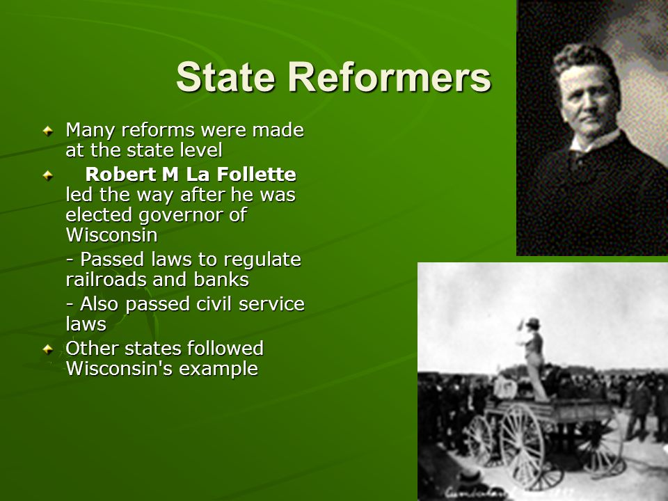 State Reformers Many reforms were made at the state level Robert M La Follette led the way after he was elected governor of Wisconsin Robert M La Foll