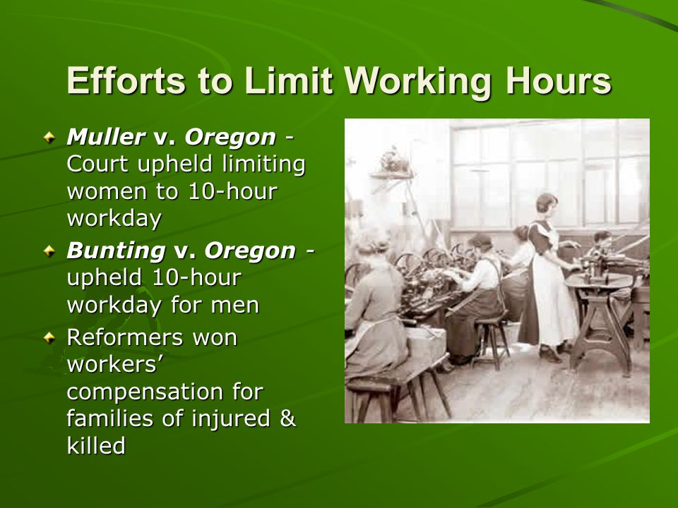 Efforts to Limit Working Hours Muller v. Oregon - Court upheld limiting women to 10-hour workday Bunting v. Oregon - upheld 10-hour workday for men Re