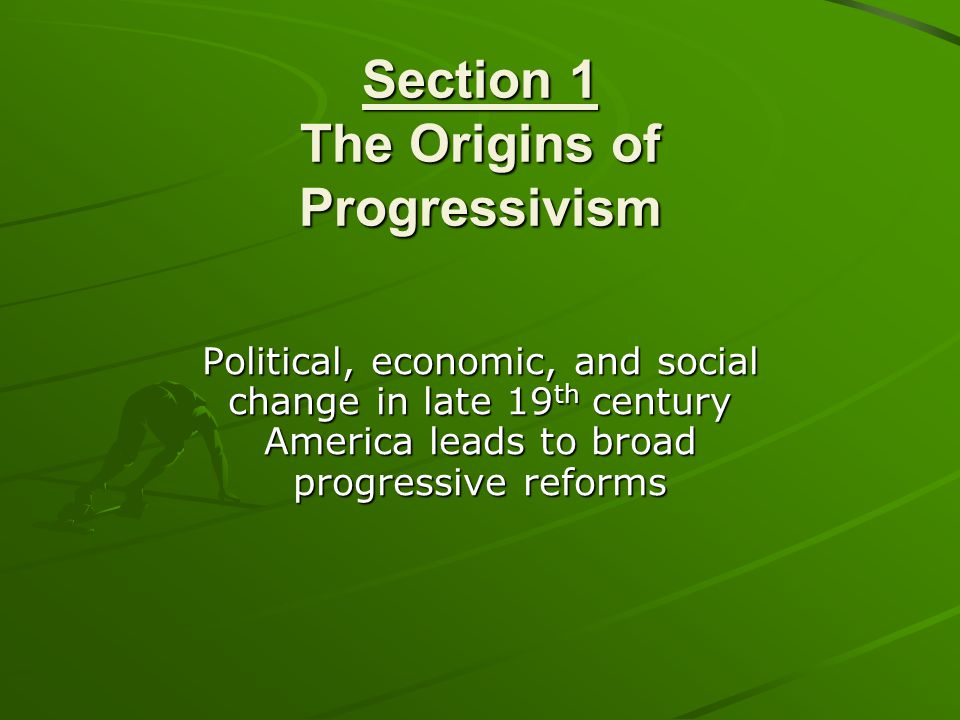 Section 1 The Origins of Progressivism Political, economic, and social change in late 19 th century America leads to broad progressive reforms