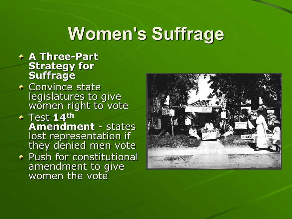 Women's Suffrage A Three-Part Strategy for Suffrage Convince state legislatures to give women right to vote Test 14 th Amendment - states lost represe