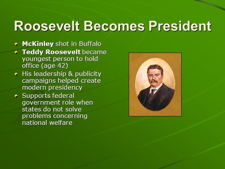 Roosevelt Becomes President McKinley shot in Buffalo Teddy Roosevelt became youngest person to hold office (age 42) His leadership & publicity campaig