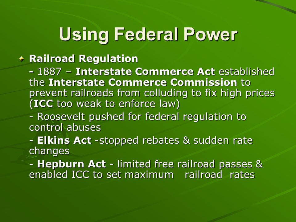 Using Federal Power Railroad Regulation - 1887 – Interstate Commerce Act established the Interstate Commerce Commission to prevent railroads from coll