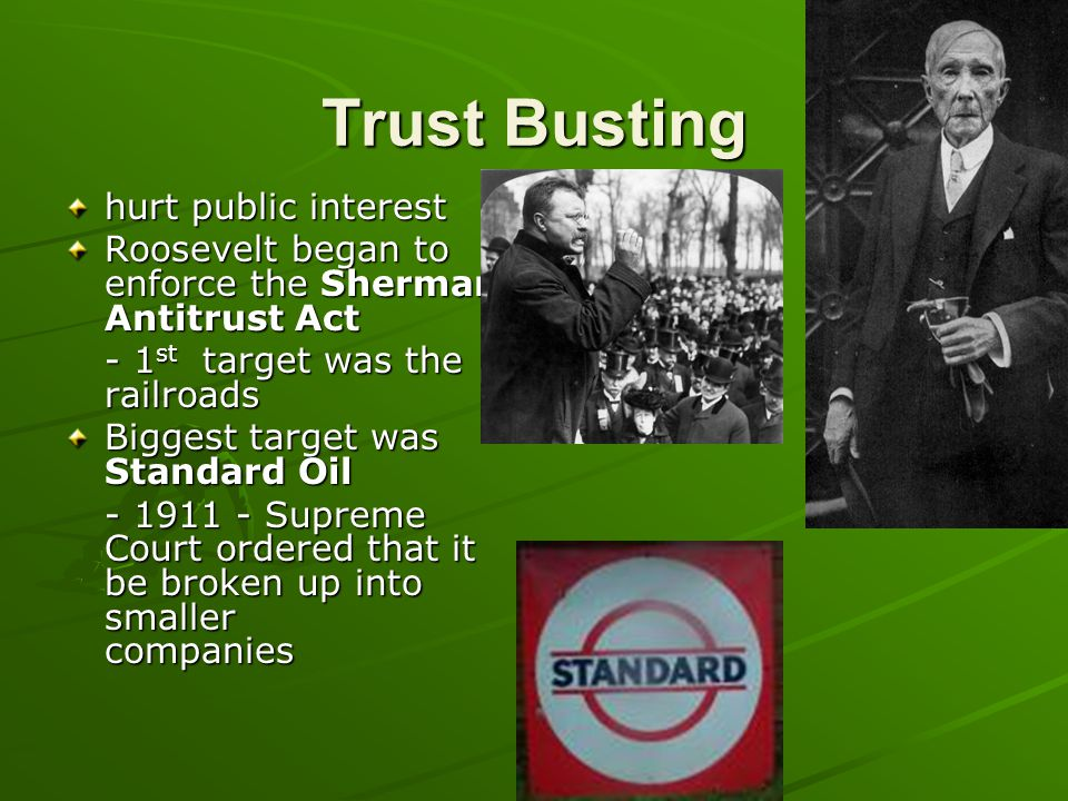 Trust Busting hurt public interest Roosevelt began to enforce the Sherman Antitrust Act - 1 st target was the railroads Biggest target was Standard Oi