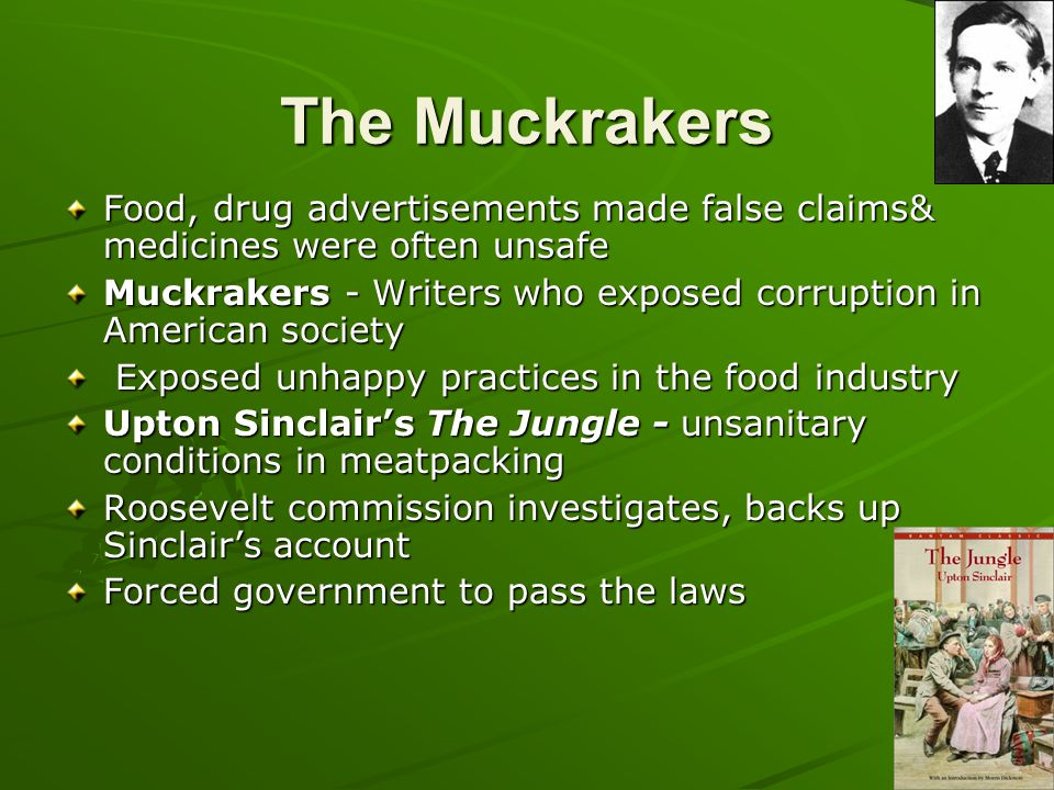 The Muckrakers Food, drug advertisements made false claims& medicines were often unsafe Muckrakers - Writers who exposed corruption in American societ