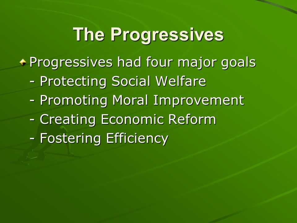 The Progressives Progressives had four major goals - Protecting Social Welfare - Promoting Moral Improvement - Creating Economic Reform - Fostering Ef