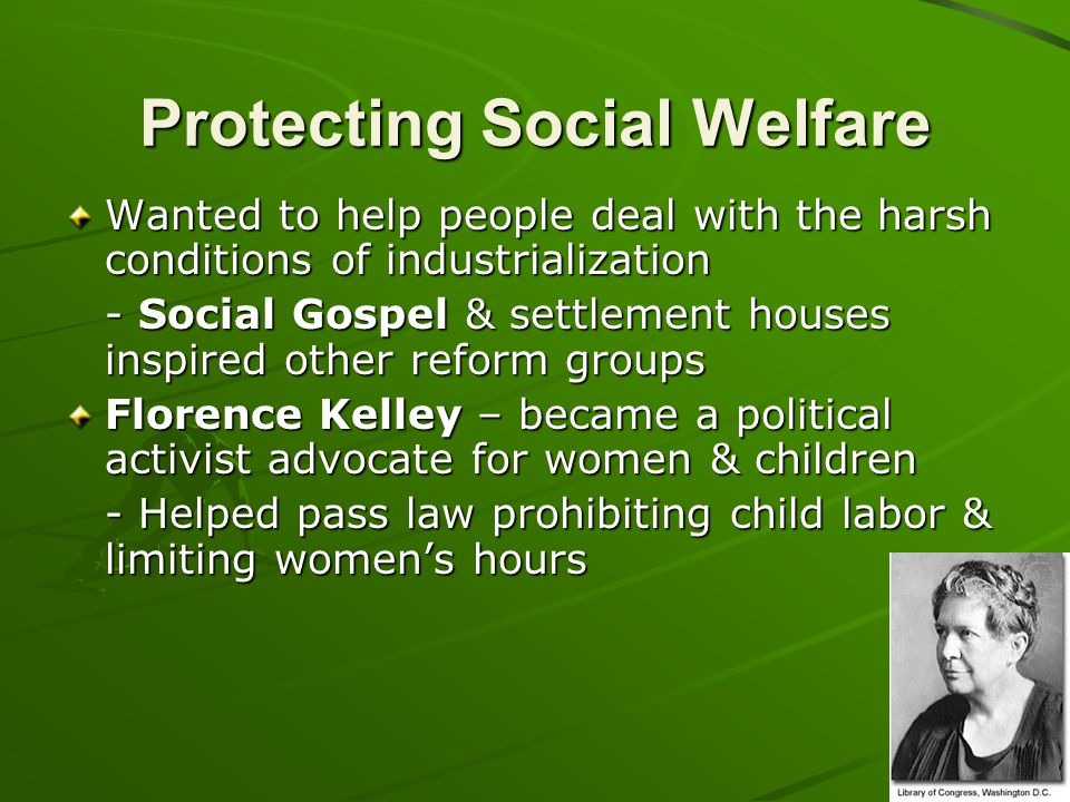 Protecting Social Welfare Wanted to help people deal with the harsh conditions of industrialization - Social Gospel & settlement houses inspired other