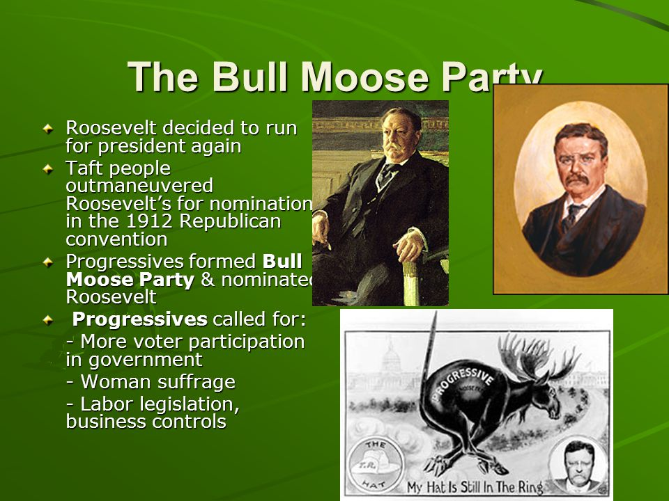The Bull Moose Party Roosevelt decided to run for president again Taft people outmaneuvered Roosevelt's for nomination in the 1912 Republican conventi