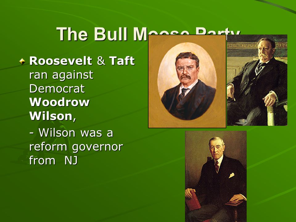 The Bull Moose Party Roosevelt & Taft ran against Democrat Woodrow Wilson, - Wilson was a reform governor from NJ