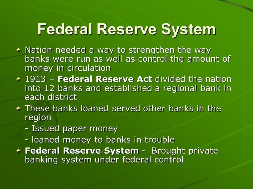 Federal Reserve System Nation needed a way to strengthen the way banks were run as well as control the amount of money in circulation 1913 – Federal R