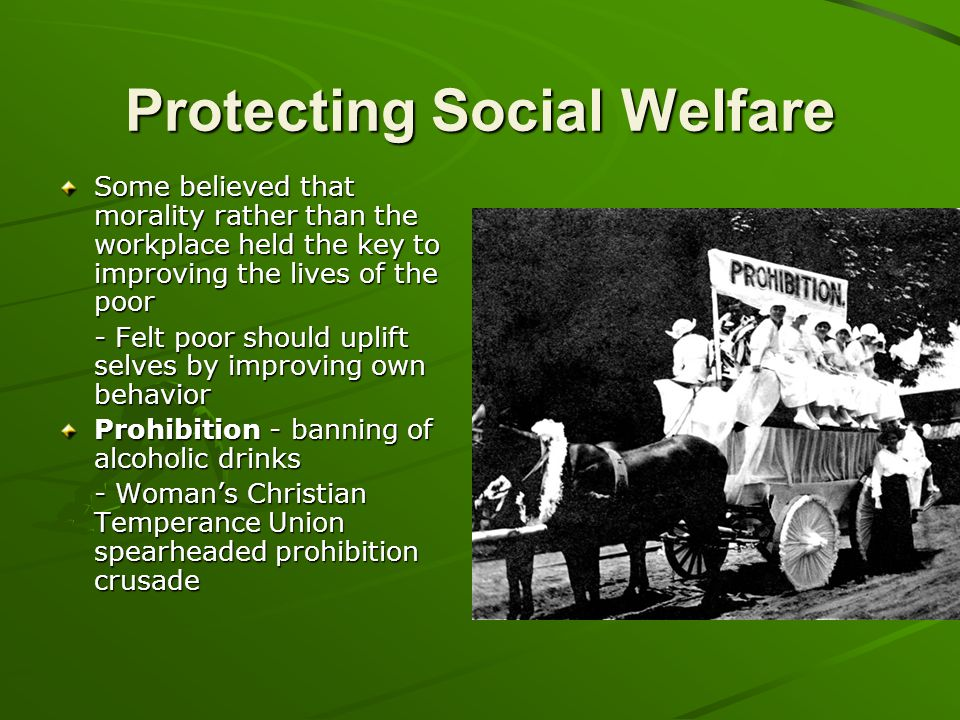 Protecting Social Welfare Some believed that morality rather than the workplace held the key to improving the lives of the poor - Felt poor should upl