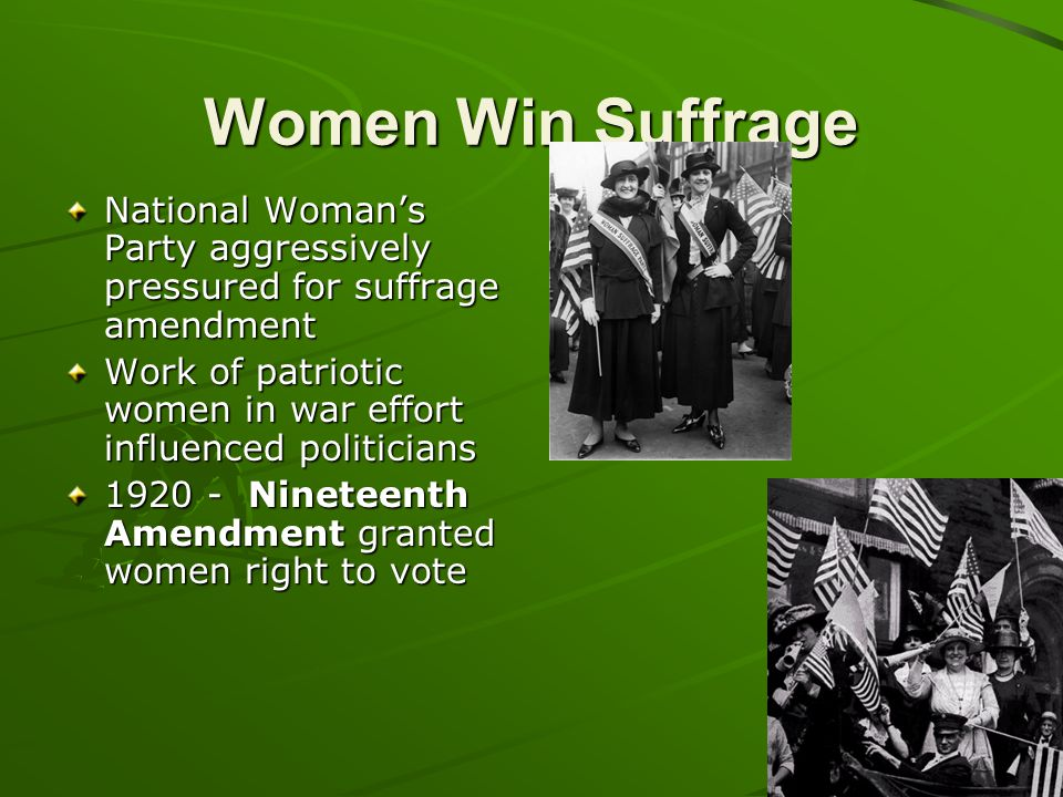 Women Win Suffrage National Woman's Party aggressively pressured for suffrage amendment Work of patriotic women in war effort influenced politicians 1