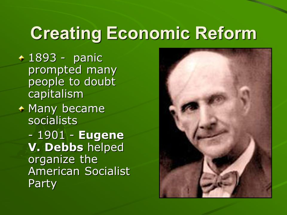 Creating Economic Reform 1893 - panic prompted many people to doubt capitalism Many became socialists - 1901 - Eugene V. Debbs helped organize the Ame